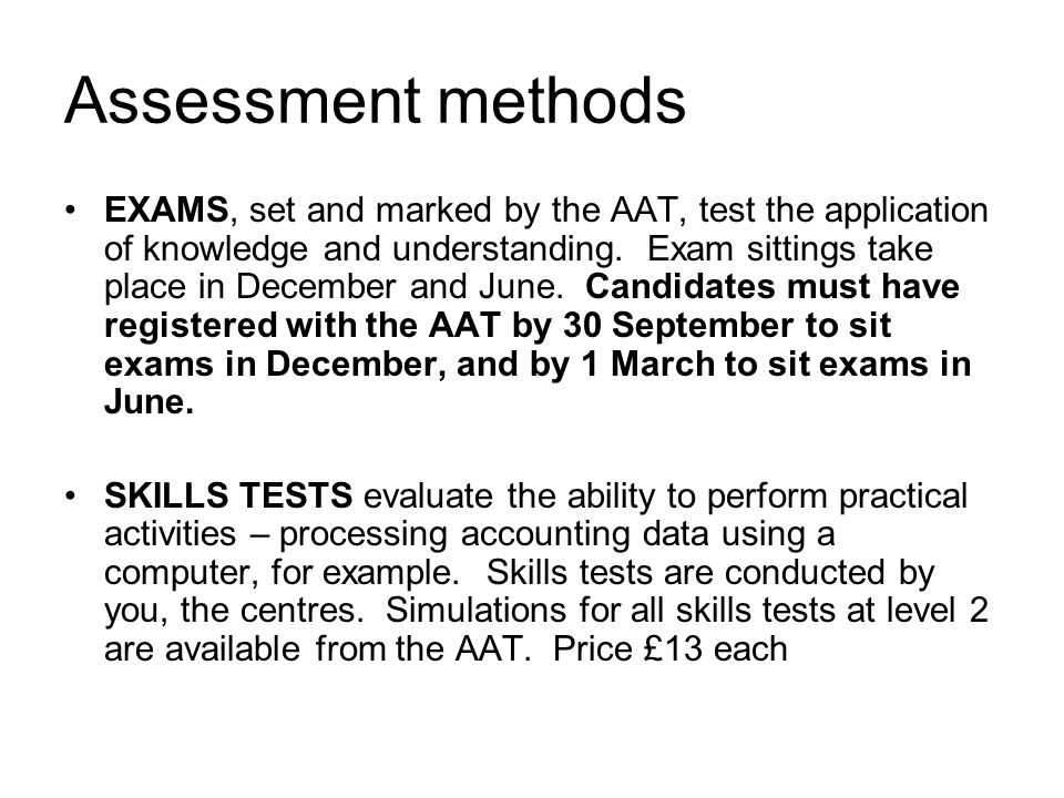 Assessment methods EXAMS, set and marked by the AAT, test the application of knowledge and understanding.