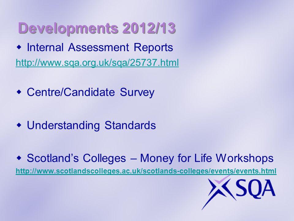 Developments 2012/13 Internal Assessment Reports http://www.sqa.org.uk/sqa/25737.html Centre/Candidate Survey Understanding Standards Scotlands Colleg