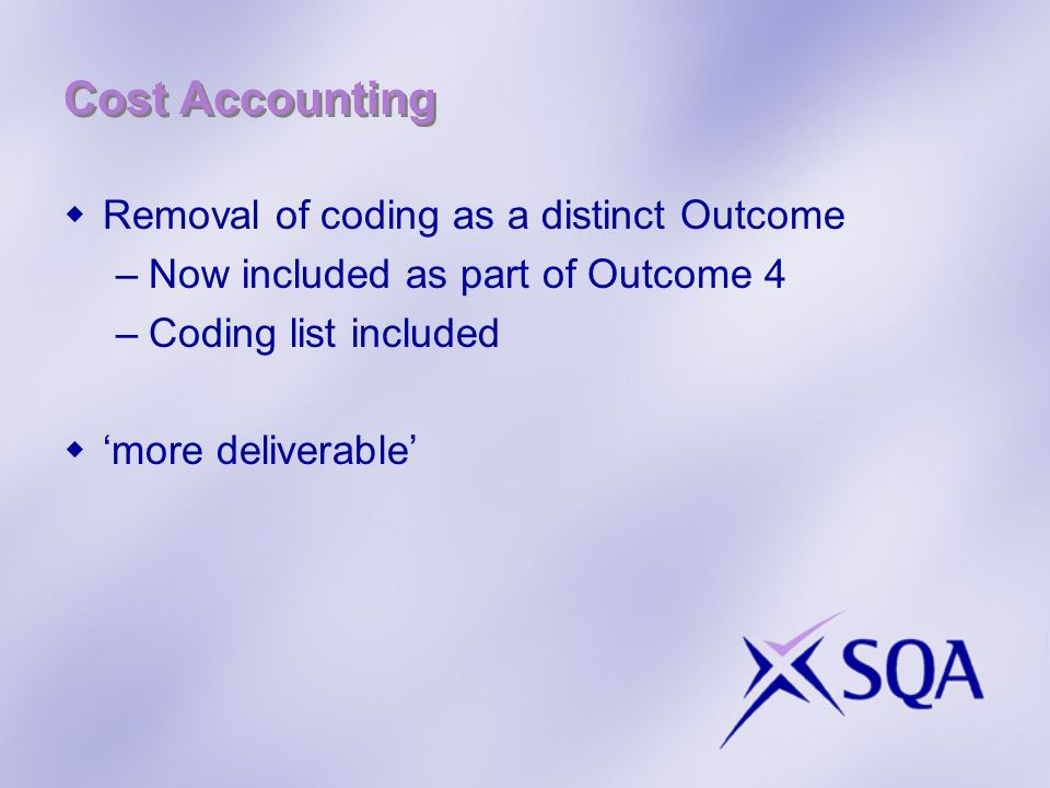 Cost Accounting Removal of coding as a distinct Outcome –Now included as part of Outcome 4 –Coding list included more deliverable