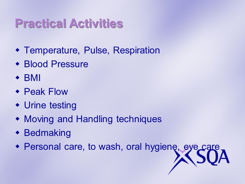 Practical Activities Temperature, Pulse, Respiration Blood Pressure BMI Peak Flow Urine testing Moving and Handling techniques Bedmaking Personal care, to wash, oral hygiene, eye care