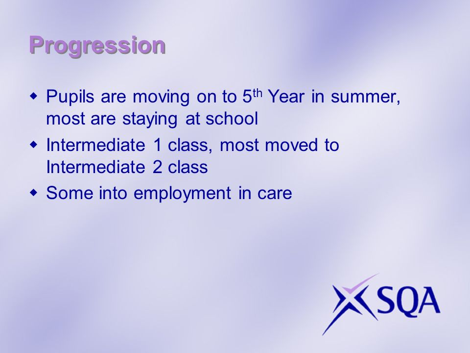 Progression Pupils are moving on to 5 th Year in summer, most are staying at school Intermediate 1 class, most moved to Intermediate 2 class Some into employment in care
