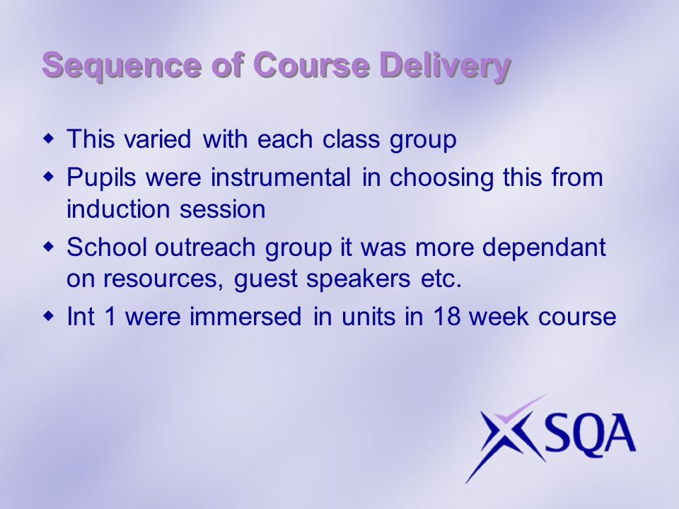 Sequence of Course Delivery This varied with each class group Pupils were instrumental in choosing this from induction session School outreach group it was more dependant on resources, guest speakers etc.