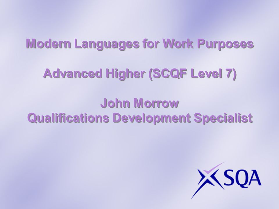 Modern Languages for Work Purposes Advanced Higher (SCQF Level 7) John Morrow Qualifications Development Specialist