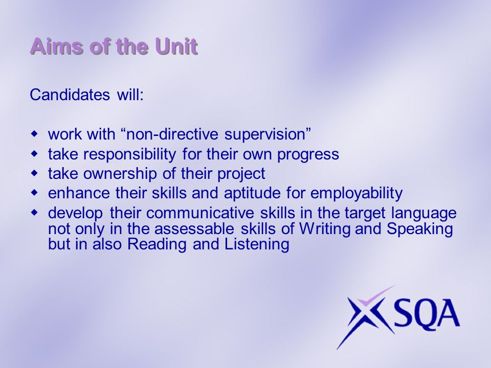 Aims of the Unit Candidates will: work with non-directive supervision take responsibility for their own progress take ownership of their project enhance their skills and aptitude for employability develop their communicative skills in the target language not only in the assessable skills of Writing and Speaking but in also Reading and Listening