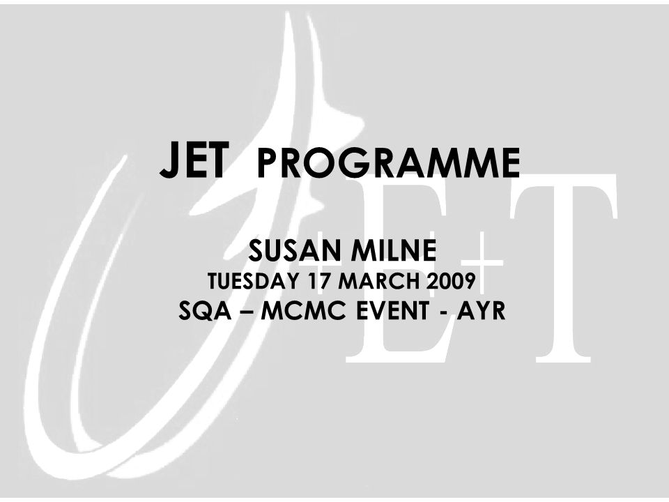 JET PROGRAMME SUSAN MILNE TUESDAY 17 MARCH 2009 SQA – MCMC EVENT - AYR