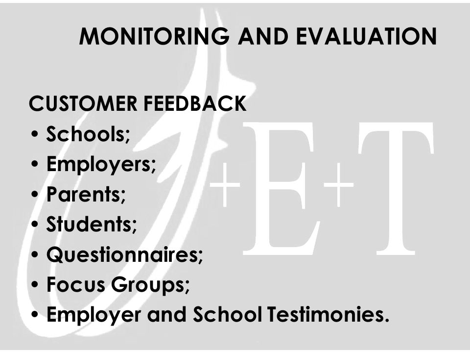 MONITORING AND EVALUATION CUSTOMER FEEDBACK Schools; Employers; Parents; Students; Questionnaires; Focus Groups; Employer and School Testimonies.