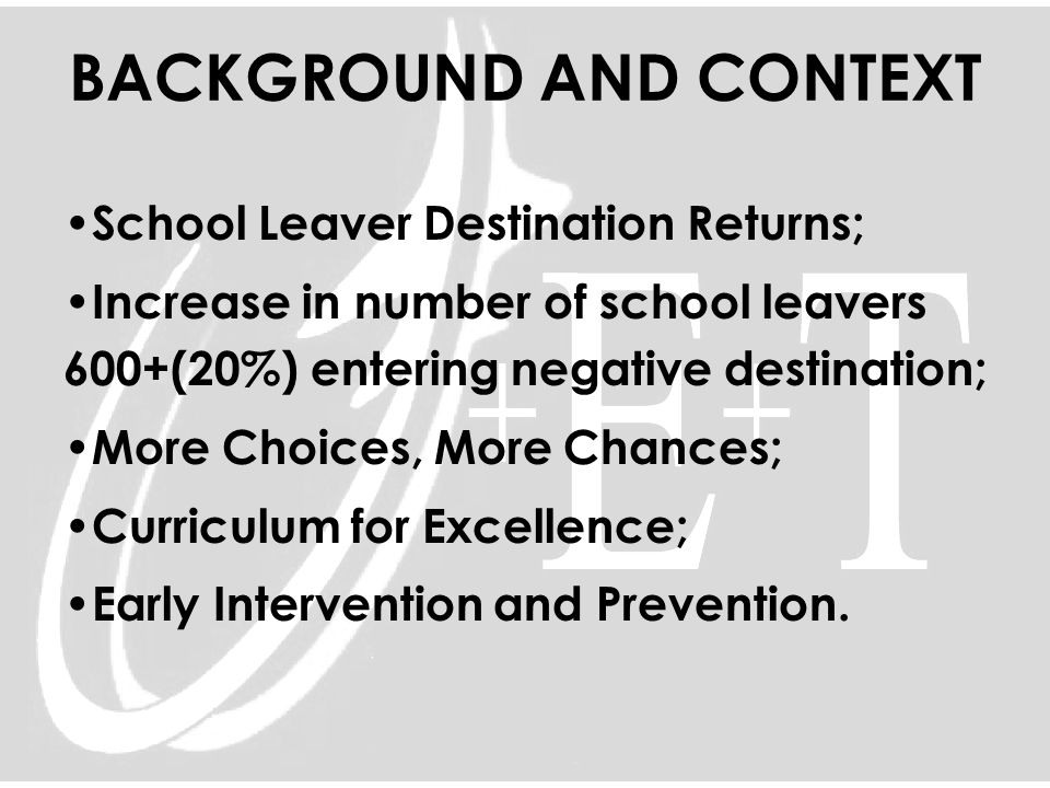BACKGROUND AND CONTEXT School Leaver Destination Returns; Increase in number of school leavers 600+(20%) entering negative destination; More Choices,