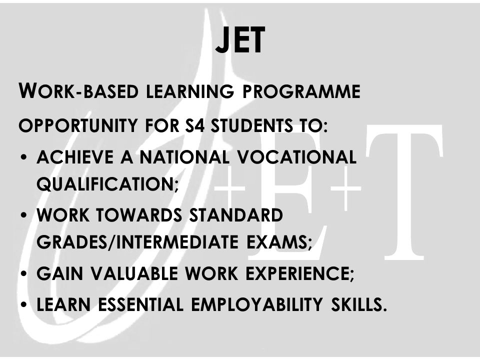 JET W ORK-BASED LEARNING PROGRAMME OPPORTUNITY FOR S4 STUDENTS TO: ACHIEVE A NATIONAL VOCATIONAL QUALIFICATION; WORK TOWARDS STANDARD GRADES/INTERMEDI