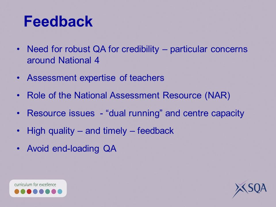 Feedback Need for robust QA for credibility – particular concerns around National 4 Assessment expertise of teachers Role of the National Assessment Resource (NAR) Resource issues - dual running and centre capacity High quality – and timely – feedback Avoid end-loading QA