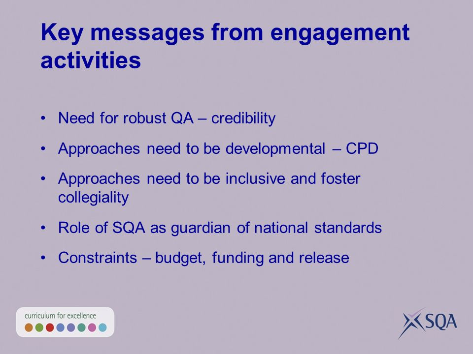 Key messages from engagement activities Need for robust QA – credibility Approaches need to be developmental – CPD Approaches need to be inclusive and foster collegiality Role of SQA as guardian of national standards Constraints – budget, funding and release