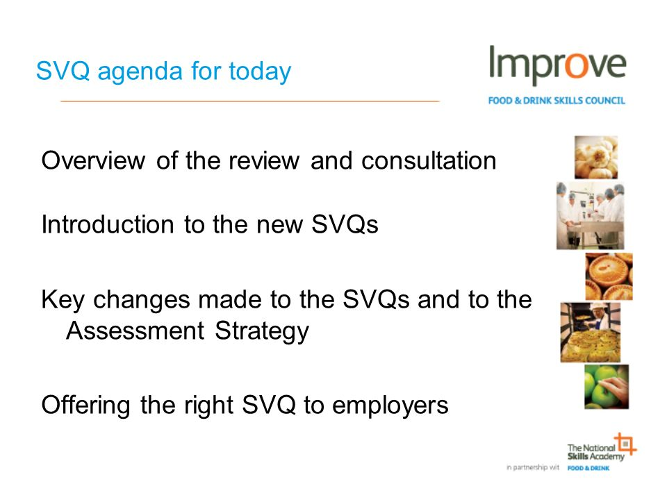 SVQ agenda for today Overview of the review and consultation Introduction to the new SVQs Key changes made to the SVQs and to the Assessment Strategy Offering the right SVQ to employers