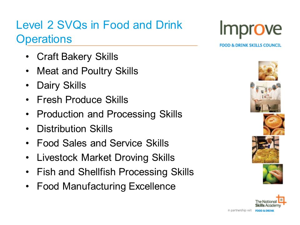 Level 2 SVQs in Food and Drink Operations Craft Bakery Skills Meat and Poultry Skills Dairy Skills Fresh Produce Skills Production and Processing Skills Distribution Skills Food Sales and Service Skills Livestock Market Droving Skills Fish and Shellfish Processing Skills Food Manufacturing Excellence