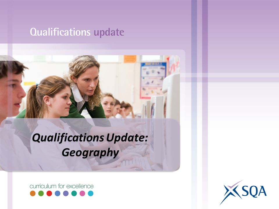 Qualifications Update: Geography Qualifications Update: Geography