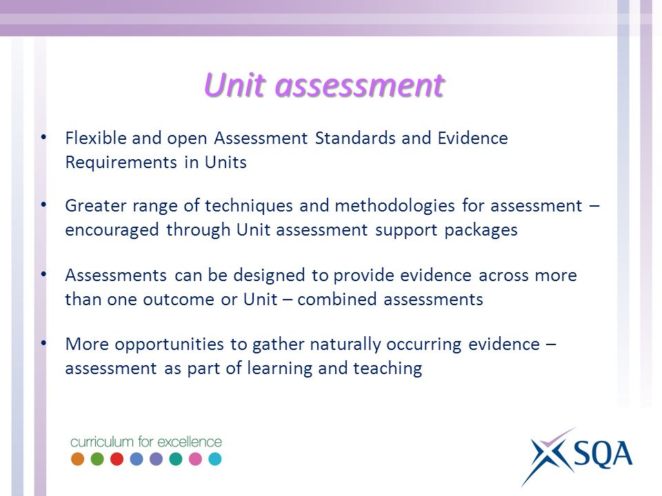 Unit assessment Flexible and open Assessment Standards and Evidence Requirements in Units Greater range of techniques and methodologies for assessment