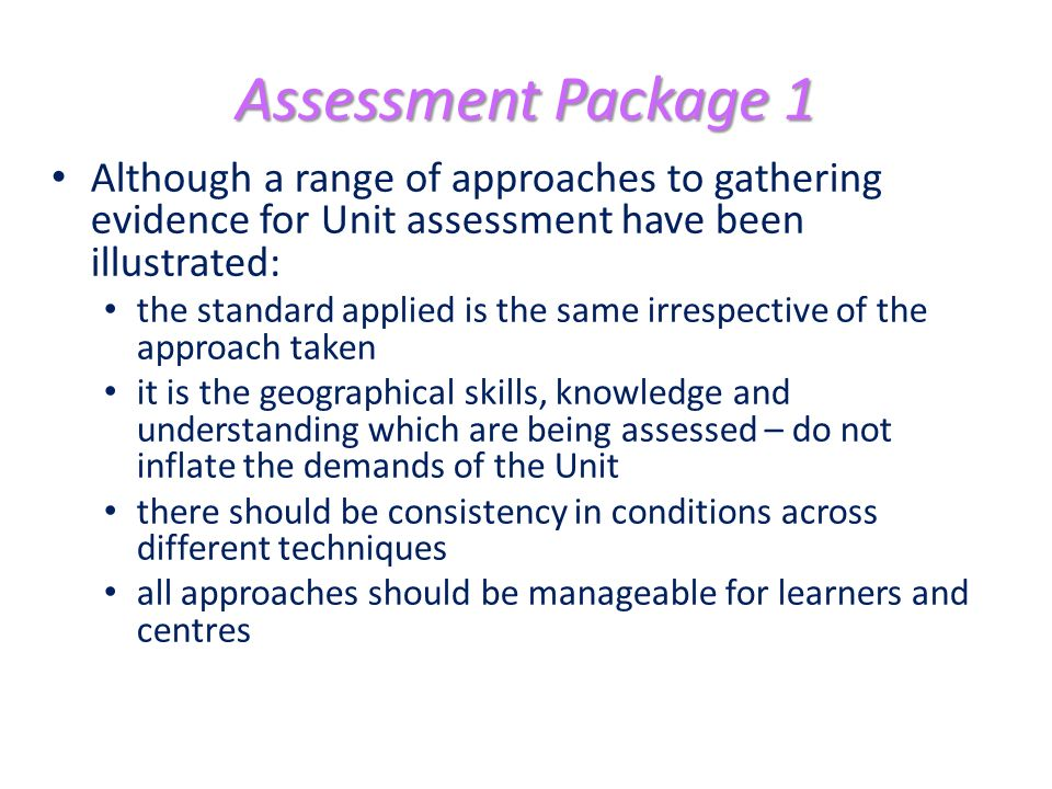 Assessment Package 1 Although a range of approaches to gathering evidence for Unit assessment have been illustrated: the standard applied is the same