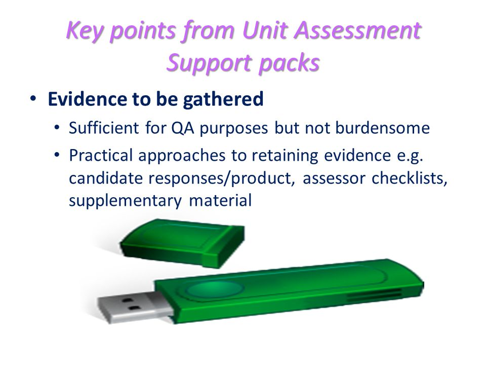 Key points from Unit Assessment Support packs Evidence to be gathered Sufficient for QA purposes but not burdensome Practical approaches to retaining