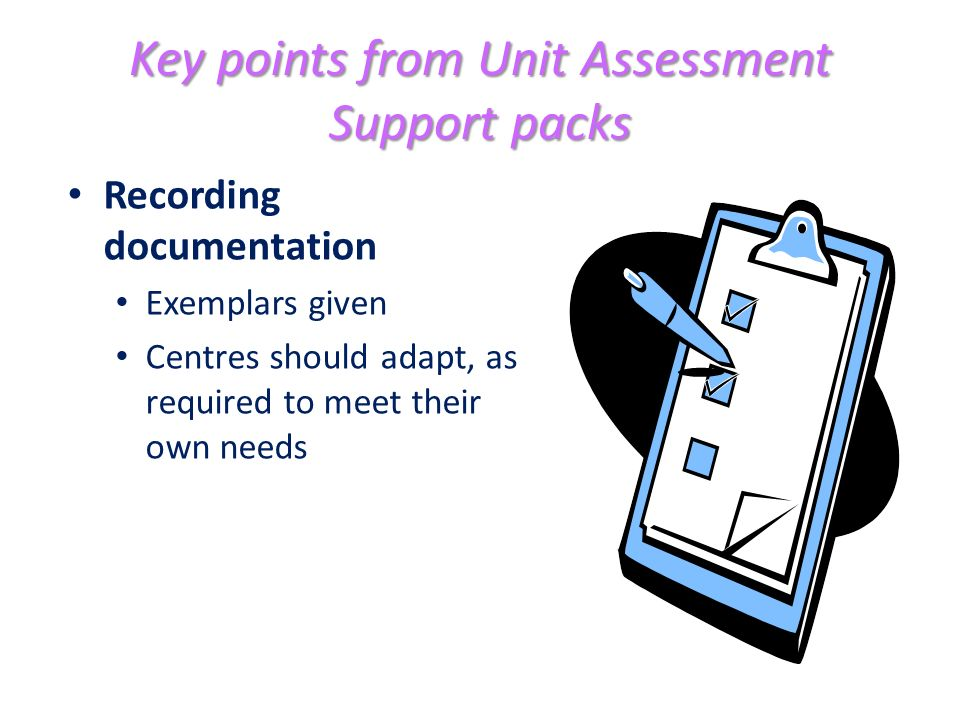 Key points from Unit Assessment Support packs Recording documentation Exemplars given Centres should adapt, as required to meet their own needs
