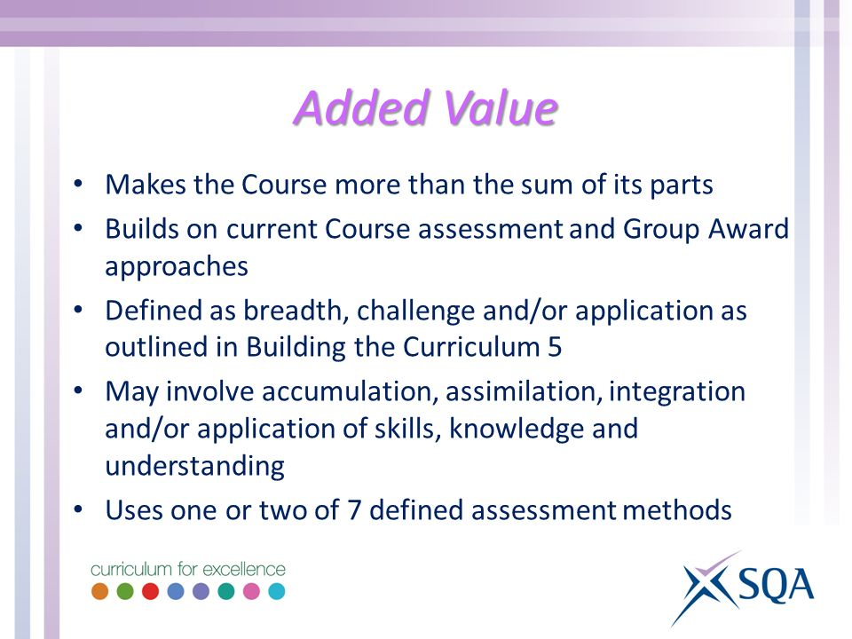 Added Value Makes the Course more than the sum of its parts Builds on current Course assessment and Group Award approaches Defined as breadth, challen