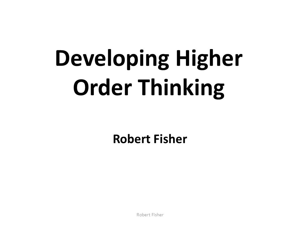 Developing Higher Order Thinking Robert Fisher