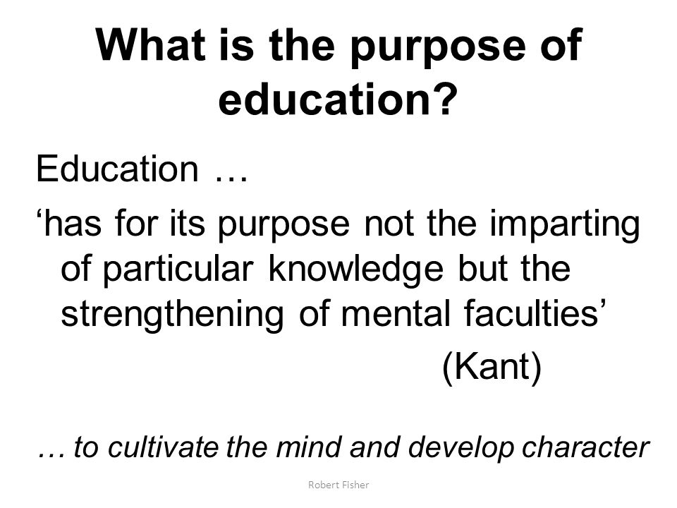 What is the purpose of education? Education … has for its purpose not the imparting of particular knowledge but the strengthening of mental faculties