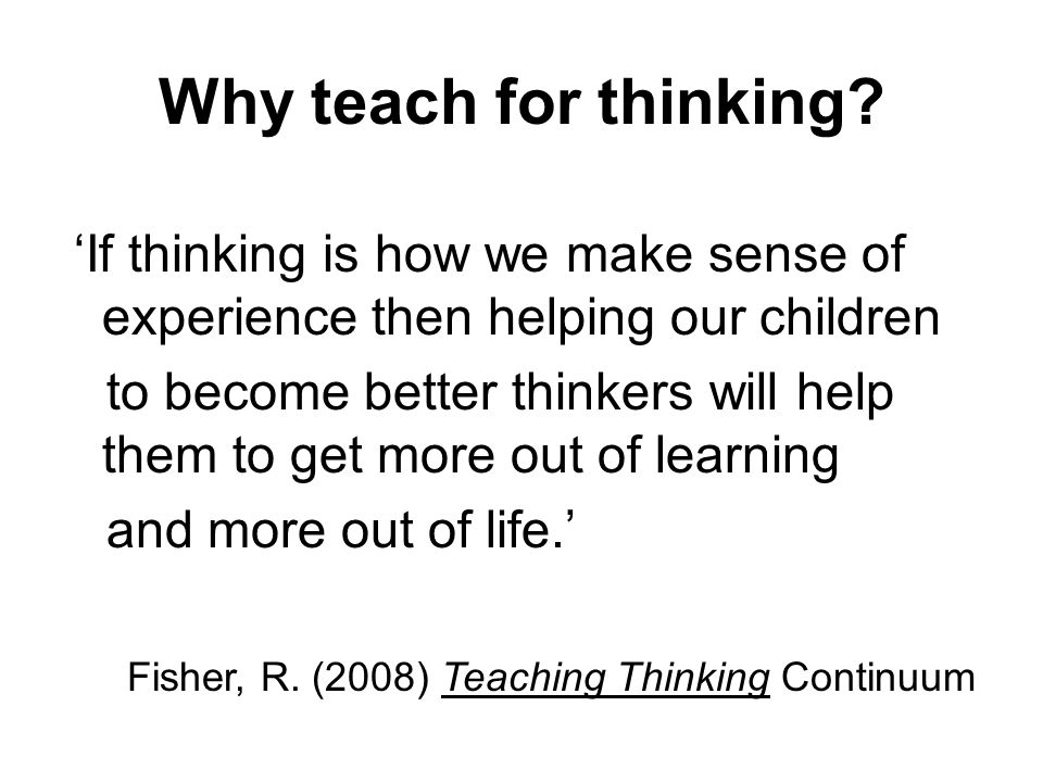 Why teach for thinking? If thinking is how we make sense of experience then helping our children to become better thinkers will help them to get more
