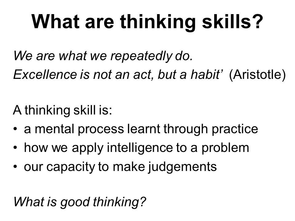 What are thinking skills? We are what we repeatedly do. Excellence is not an act, but a habit (Aristotle) A thinking skill is: a mental process learnt