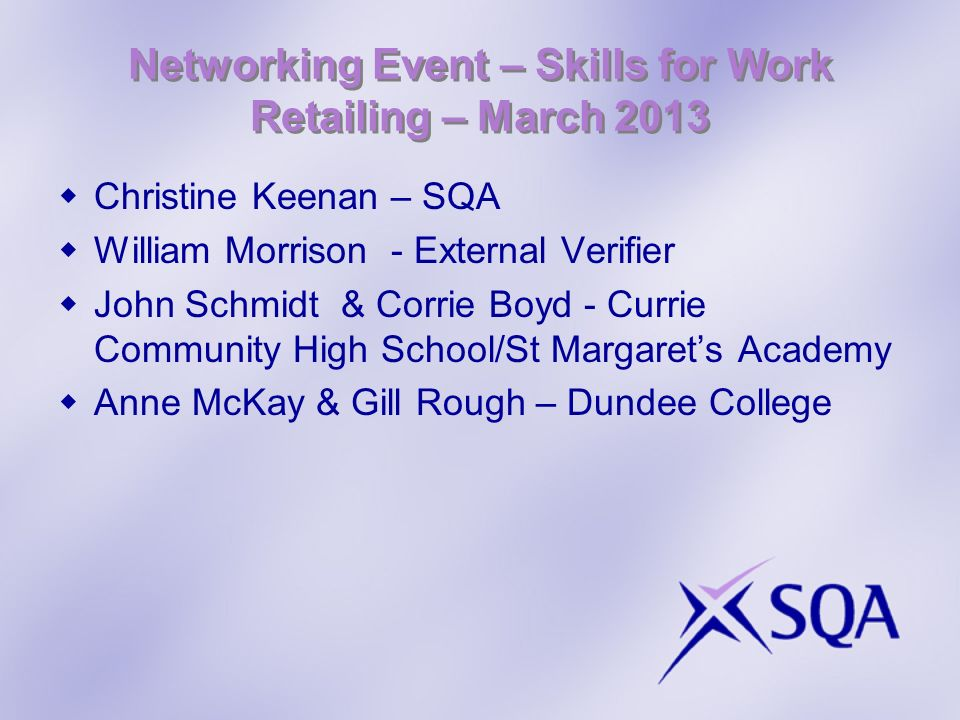 Networking Event – Skills for Work Retailing – March 2013 Christine Keenan – SQA William Morrison - External Verifier John Schmidt & Corrie Boyd - Cur