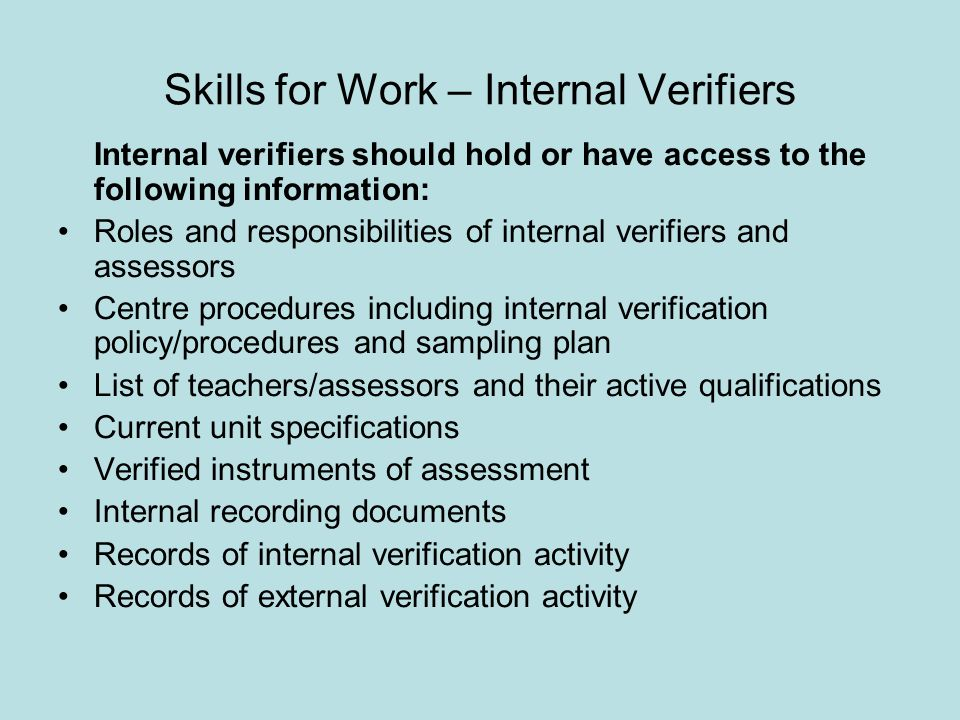 Skills for Work – Internal Verifiers Internal verifiers should hold or have access to the following information: Roles and responsibilities of interna