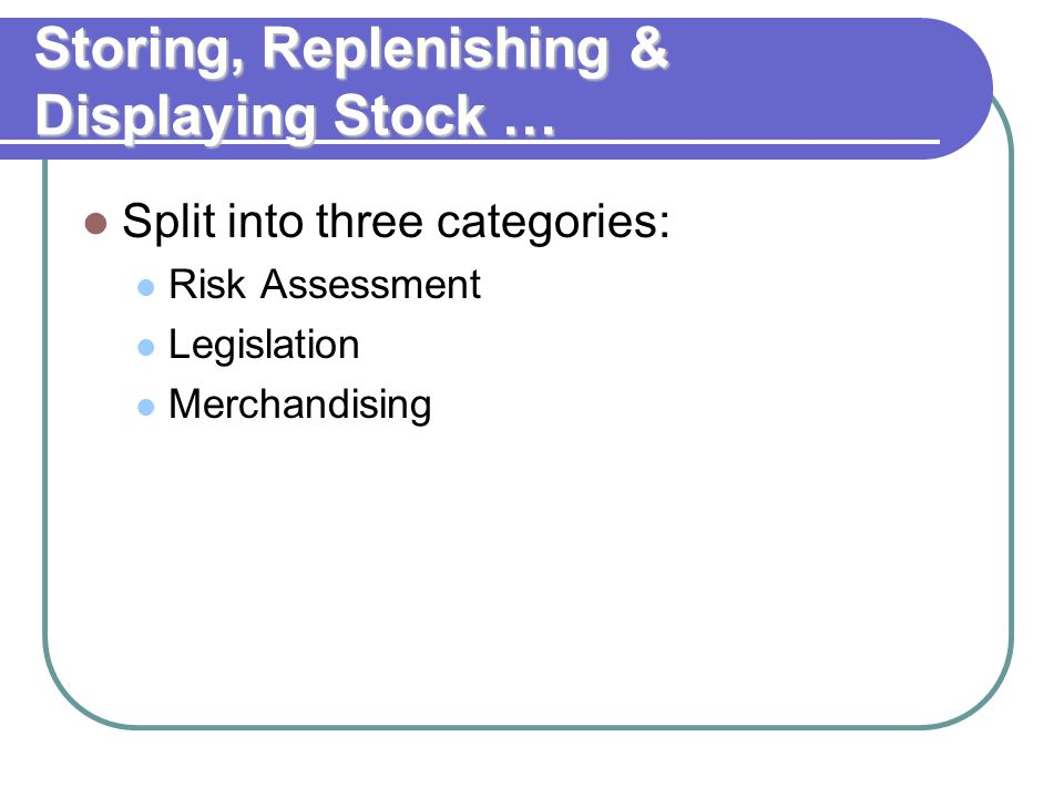 Storing, Replenishing & Displaying Stock … Split into three categories: Risk Assessment Legislation Merchandising