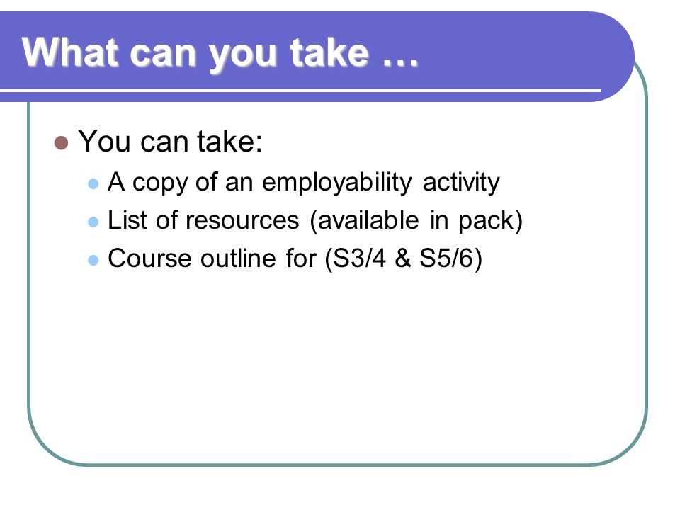 What can you take … You can take: A copy of an employability activity List of resources (available in pack) Course outline for (S3/4 & S5/6)