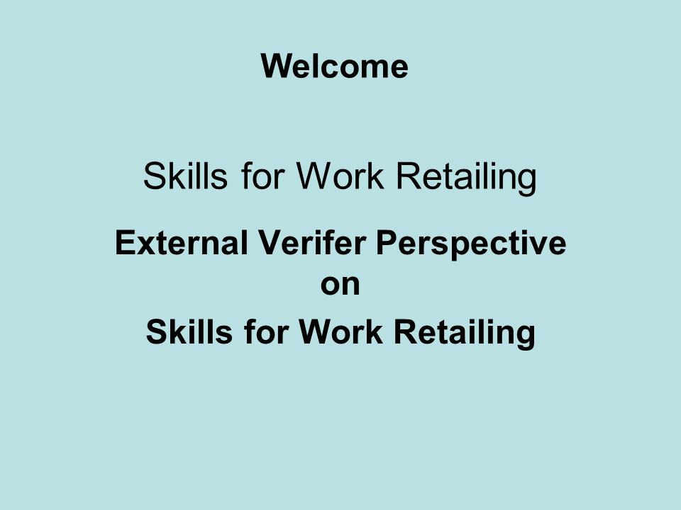 External Verifer Perspective on Skills for Work Retailing Welcome Skills for Work Retailing