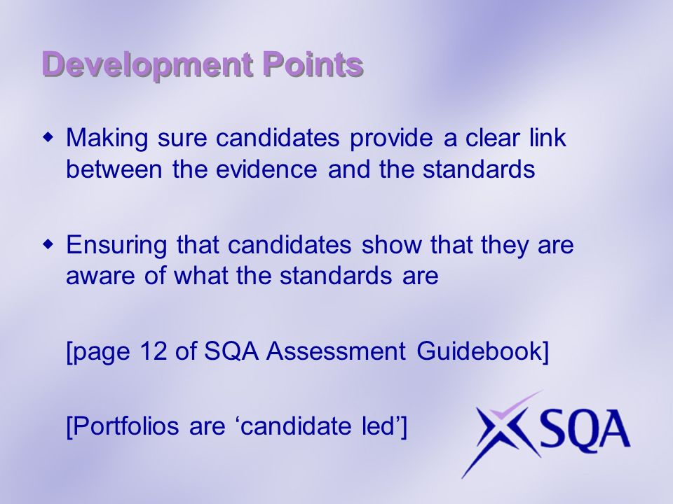 Development Points (cont) Evidence submitted is attributable to the candidate and demonstrates what the candidate actually did in order to meet the standards Critical items of evidence – performance evidence; witness testimony; observation Focused professional discussion – description; leading questions
