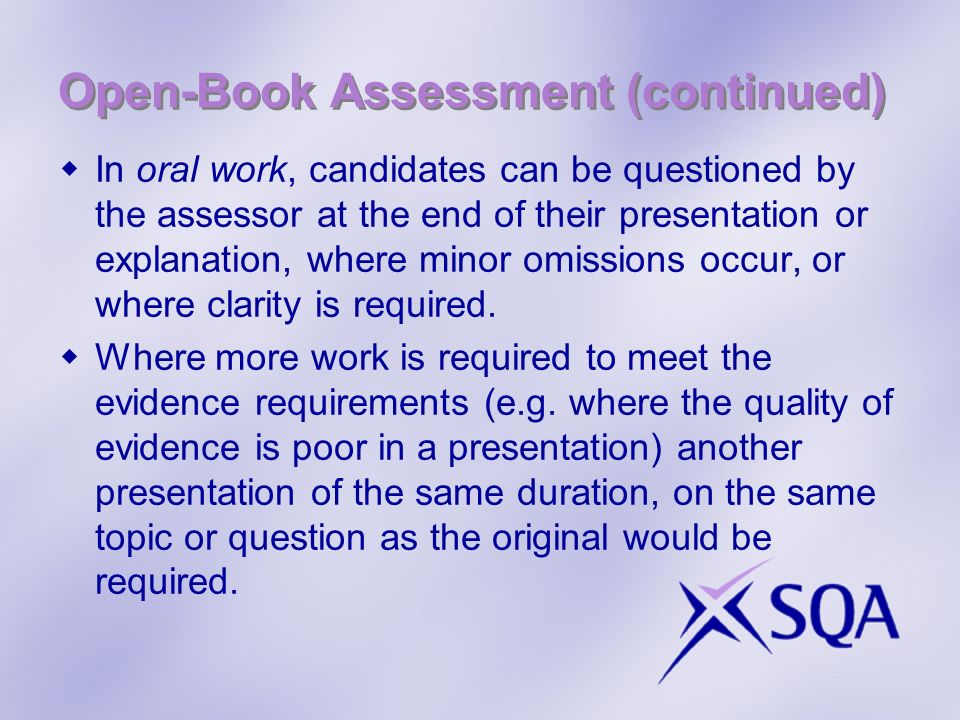 Open-Book Assessment (continued) In oral work, candidates can be questioned by the assessor at the end of their presentation or explanation, where minor omissions occur, or where clarity is required.