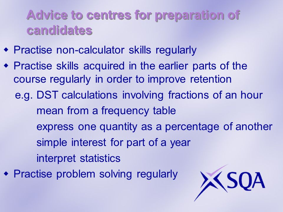 Advice to centres for preparation of candidates Practise non-calculator skills regularly Practise skills acquired in the earlier parts of the course r