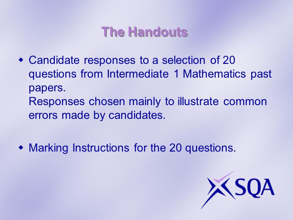 The Handouts Candidate responses to a selection of 20 questions from Intermediate 1 Mathematics past papers. Responses chosen mainly to illustrate com