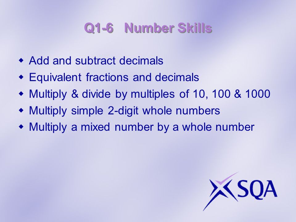 Q1-6 Number Skills Add and subtract decimals Equivalent fractions and decimals Multiply & divide by multiples of 10, 100 & 1000 Multiply simple 2-digi