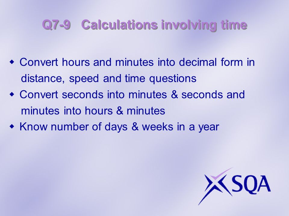 Q7-9 Calculations involving time Convert hours and minutes into decimal form in distance, speed and time questions Convert seconds into minutes & seco
