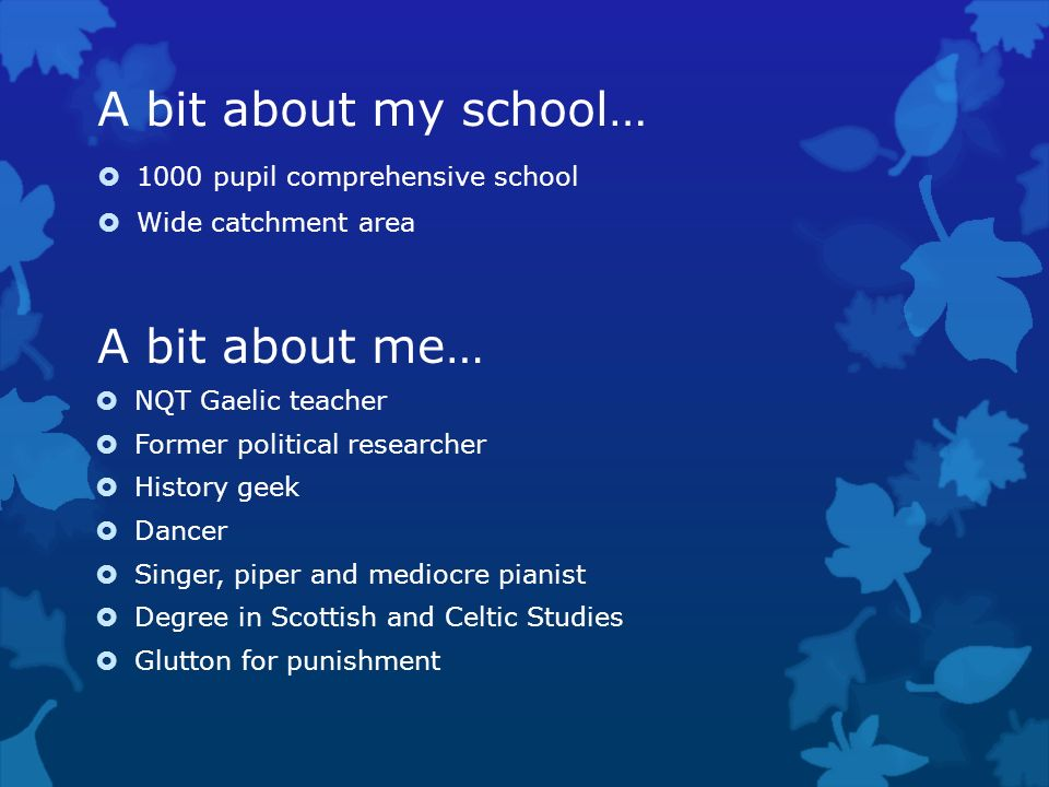 A bit about me… NQT Gaelic teacher Former political researcher History geek Dancer Singer, piper and mediocre pianist Degree in Scottish and Celtic St