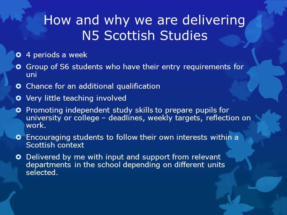 How and why we are delivering N5 Scottish Studies 4 periods a week Group of S6 students who have their entry requirements for uni Chance for an additi