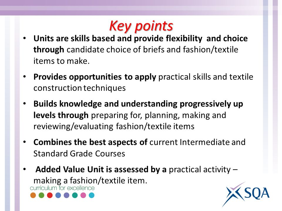 Units are skills based and provide flexibility and choice through candidate choice of briefs and fashion/textile items to make.