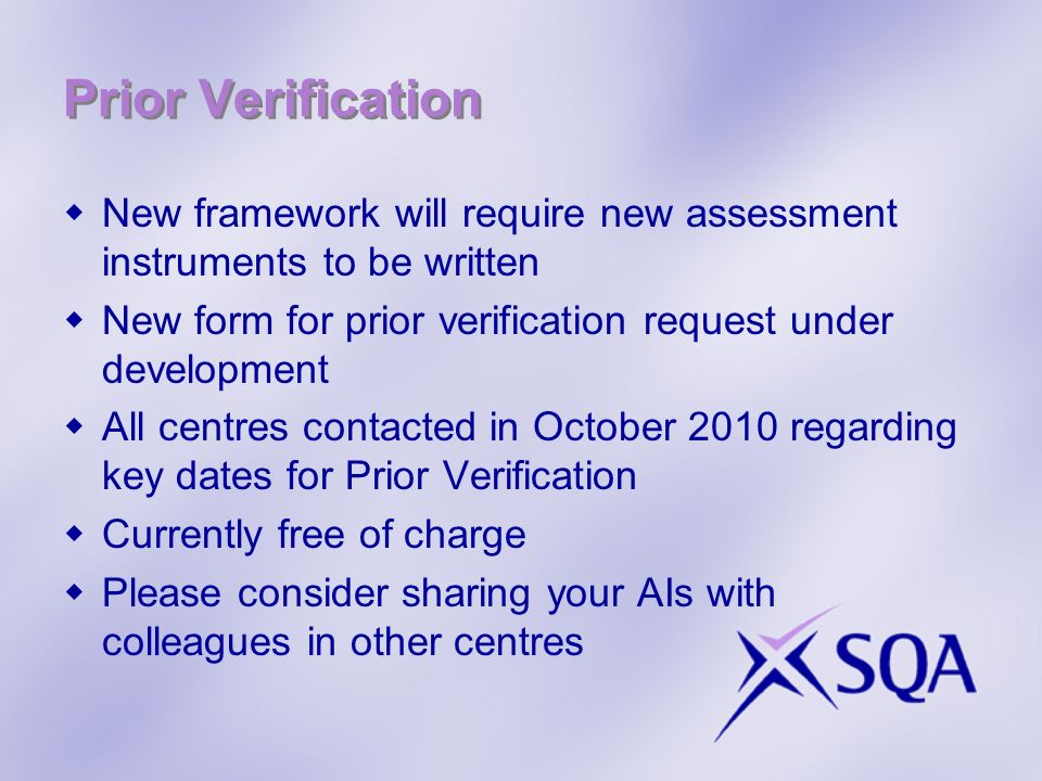 Prior Verification New framework will require new assessment instruments to be written New form for prior verification request under development All centres contacted in October 2010 regarding key dates for Prior Verification Currently free of charge Please consider sharing your AIs with colleagues in other centres