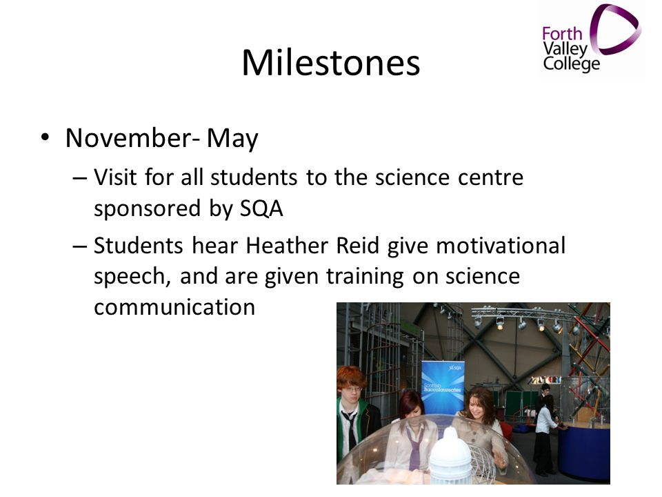 Milestones November- May – Visit for all students to the science centre sponsored by SQA – Students hear Heather Reid give motivational speech, and ar