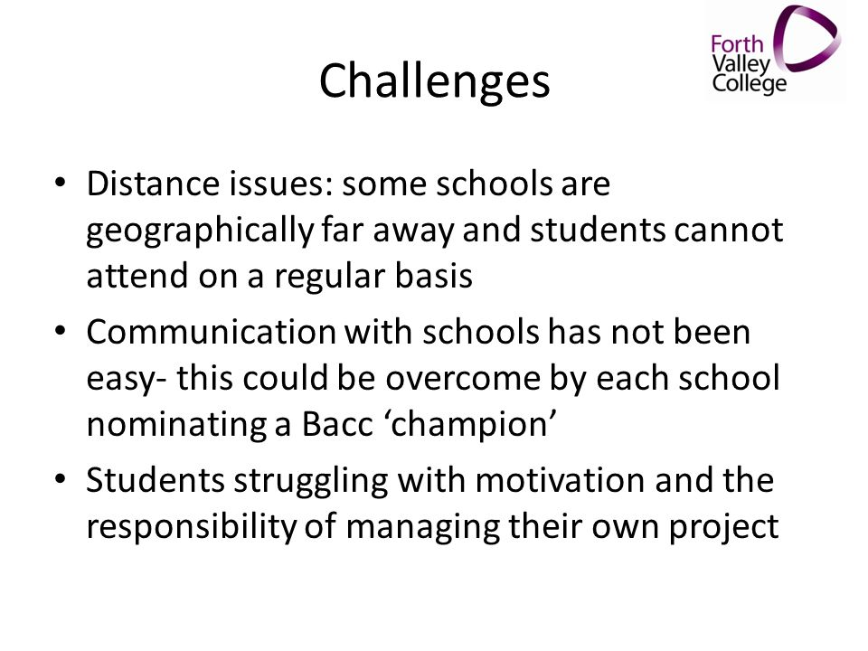 Challenges Distance issues: some schools are geographically far away and students cannot attend on a regular basis Communication with schools has not