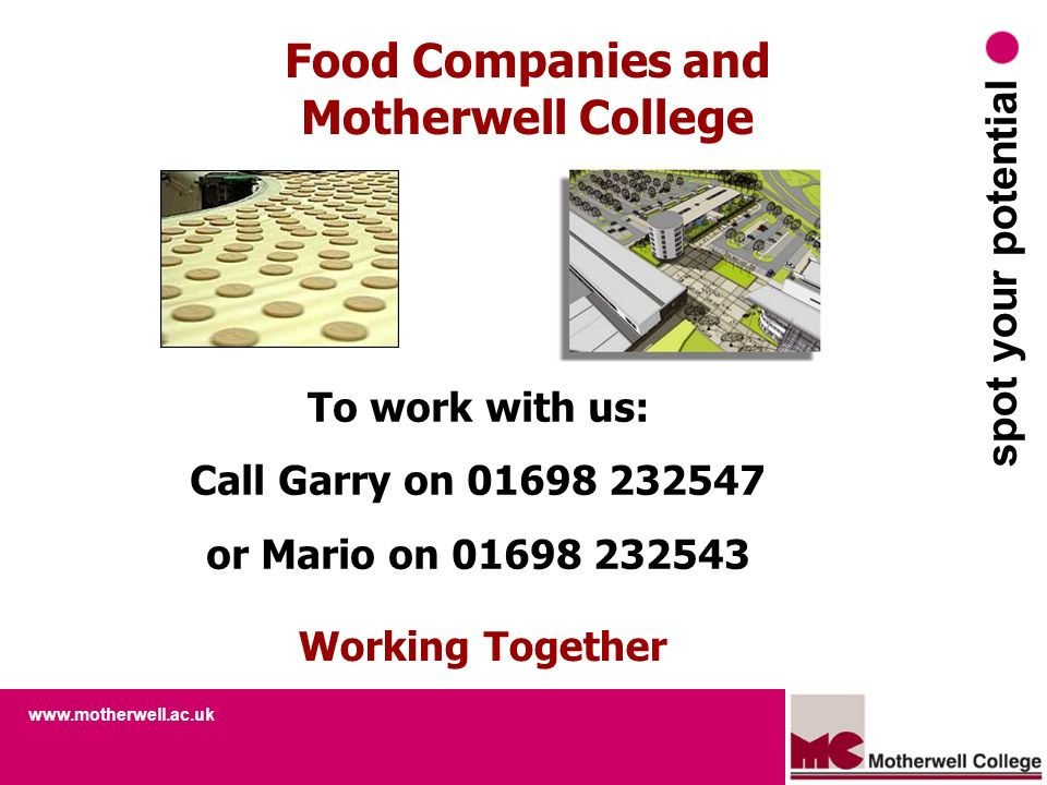 www.motherwell.ac.uk spot your potential Food Companies and Motherwell College Working Together To work with us: Call Garry on 01698 232547 or Mario o