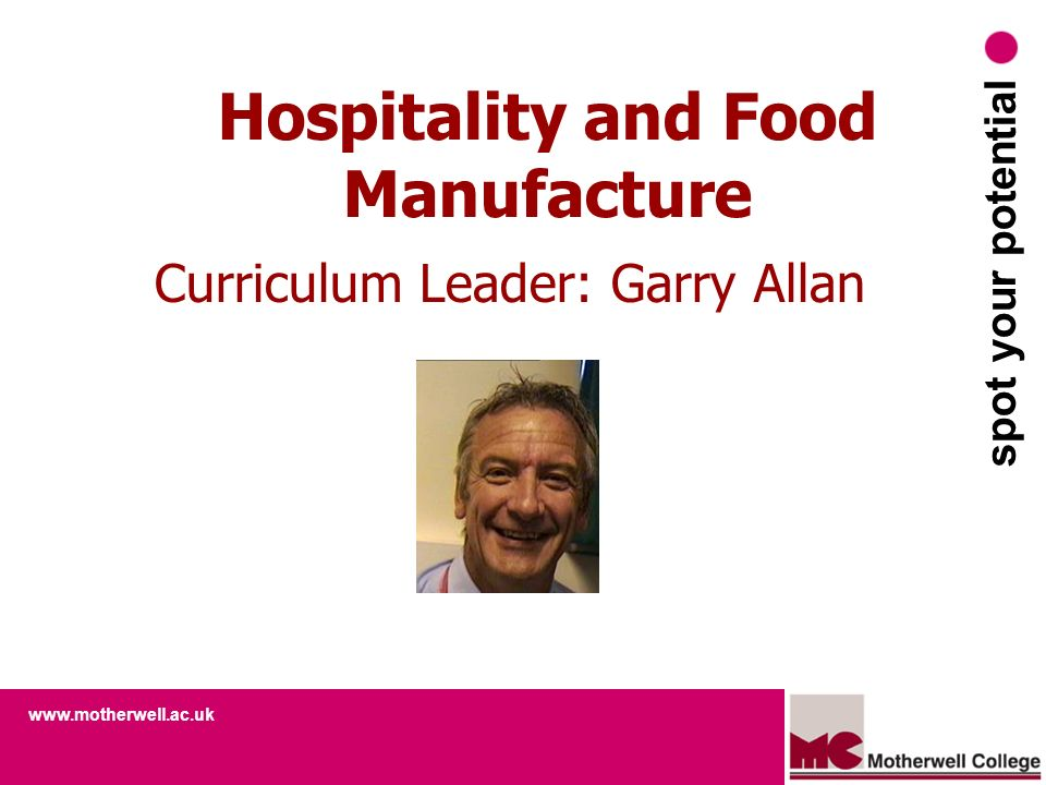 www.motherwell.ac.uk spot your potential Hospitality and Food Manufacture Curriculum Leader: Garry Allan