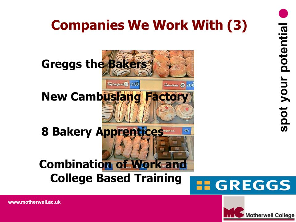 www.motherwell.ac.uk spot your potential Companies We Work With (3) Greggs the Bakers New Cambuslang Factory 8 Bakery Apprentices Combination of Work