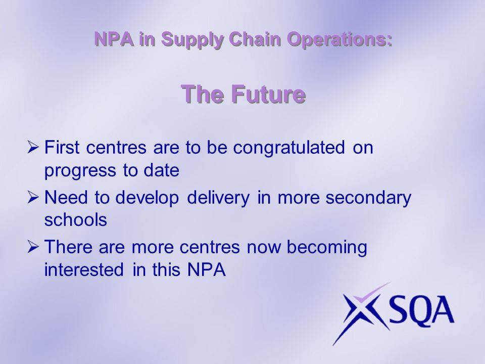 NPA in Supply Chain Operations: The Future First centres are to be congratulated on progress to date Need to develop delivery in more secondary schools There are more centres now becoming interested in this NPA