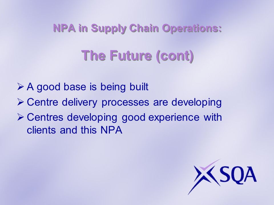 NPA in Supply Chain Operations: The Future (cont) A good base is being built Centre delivery processes are developing Centres developing good experience with clients and this NPA