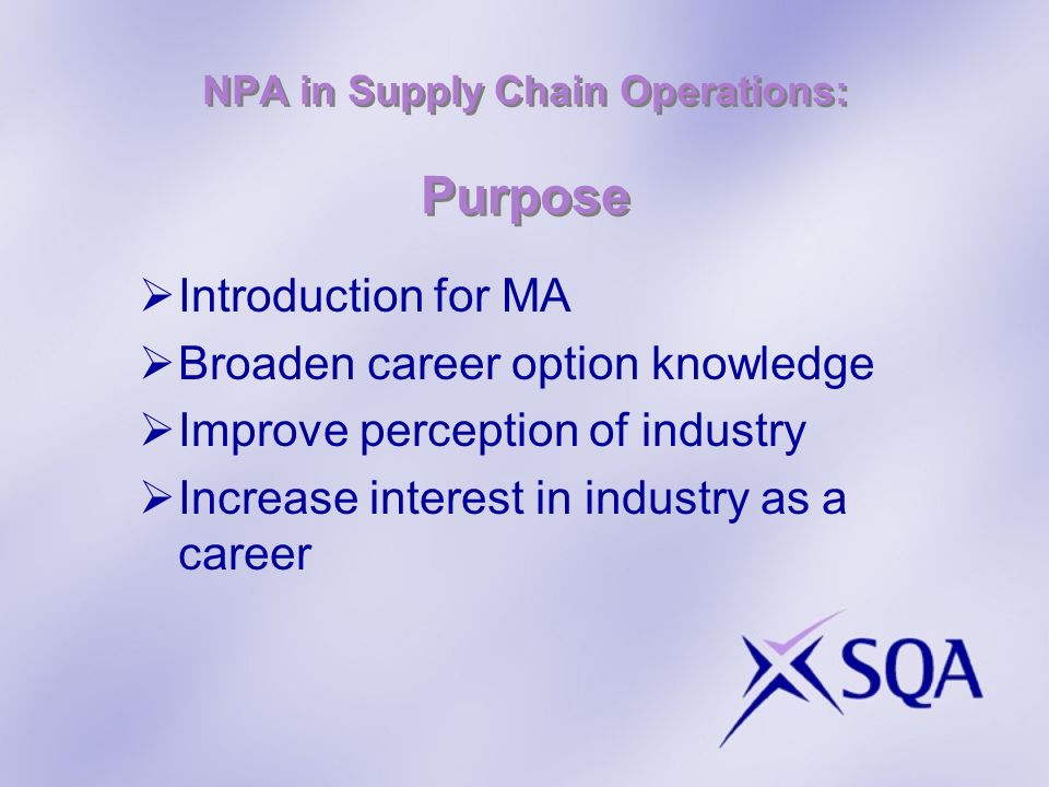 NPA in Supply Chain Operations: Purpose Introduction for MA Broaden career option knowledge Improve perception of industry Increase interest in industry as a career