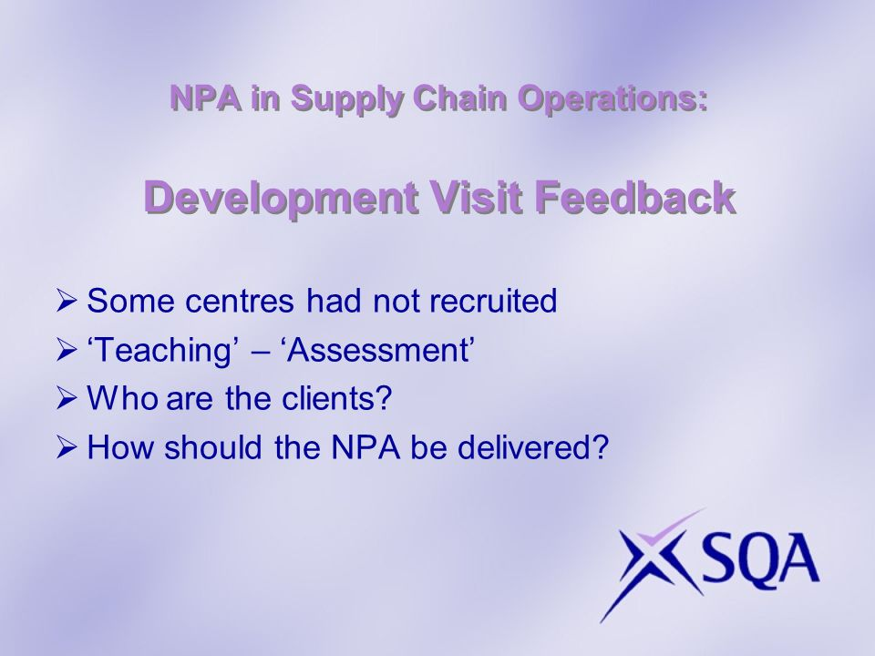 NPA in Supply Chain Operations: Development Visit Feedback Some centres had not recruited Teaching – Assessment Who are the clients.